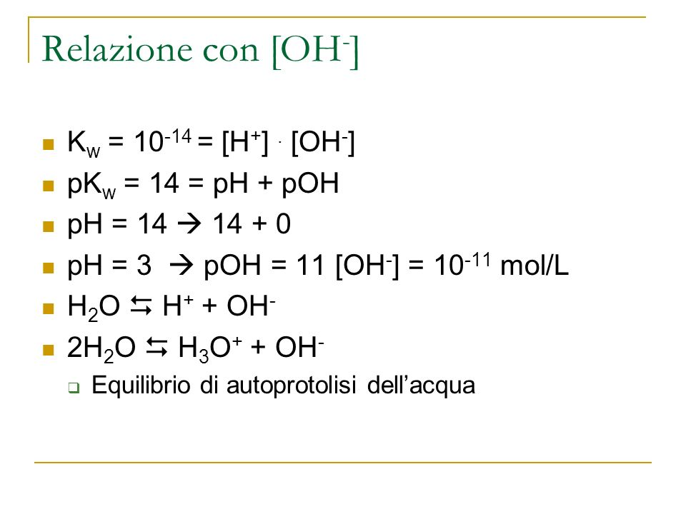 Relazione con [OH-] Kw = 10-14 = [H+] . [OH-] pKw = 14 = pH + pOH